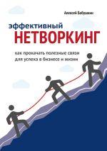 скачать книгу Эффективный нетворкинг. Как прокачать полезные связи для успеха вбизнесе ижизни автора Алексей Бабушкин