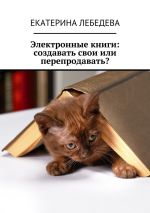 скачать книгу Электронные книги: создавать свои или перепродавать? автора Екатерина Лебедева