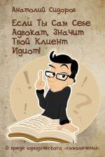 скачать книгу Если ты сам себе адвокат, значит твой клиент идиот! автора Анатолий Сидоров