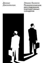 скачать книгу Этика бизнеса. Психологическое расследование корпоративных скандалов автора Деннис Джентилин