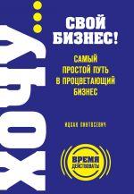 скачать книгу ХОЧУ… свой бизнес! Самый простой путь в процветающий бизнес автора Ицхак Пинтосевич
