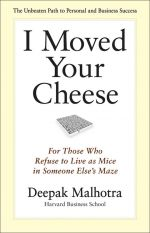 скачать книгу I Moved Your Cheese. For Those Who Refuse to Live as Mice in Someone Else's Maze автора Deepak Malhotra