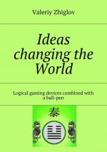 скачать книгу Ideas changing the World. Logical gaming devices combined with a ball-pen автора Valeriy Zhiglov