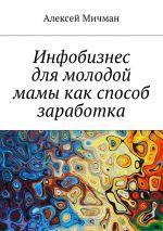 скачать книгу Инфобизнес длямолодой мамы какспособ заработка автора Алексей Мичман