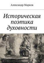 скачать книгу Историческая поэтика духовности автора Александр Марков