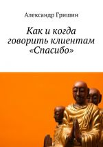 скачать книгу Как икогда говорить клиентам «Спасибо» автора Александр Гришин