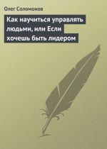 скачать книгу Как научиться управлять людьми, или Если хочешь быть лидером автора Олег Соломонов