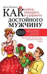 скачать книгу Как найти, покорить и удержать достойного мужчину автора Денис Байгужин