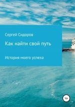 скачать книгу Как найти свой путь. История моего успеха автора Сергей Сидоров
