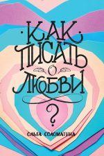 скачать книгу Как писать олюбви? автора Ольга Соломатина