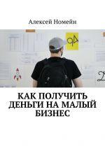 скачать книгу Как получить деньги намалый бизнес автора Алексей Номейн