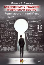 скачать книгу Как принимать решения правильно и быстро. Решимость – твой Путь автора Сергей Змеев
