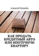 скачать книгу Как продать кредитный авто или ипотечную квартиру автора Алексей Номейн