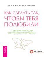 скачать книгу Как сделать так, чтобы тебя полюбили. 14-дневная программа внутреннего преображения автора Ирина Удилова