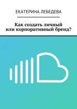 скачать книгу Как создать личный иликорпоративный бренд? автора Екатерина Лебедева