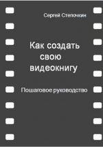 скачать книгу Как создать свою видеокнигу. Пошаговое руководство автора Сергей Степочкин