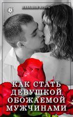 скачать книгу Как стать девушкой, обожаемой мужчинами автора Игорь Левашов