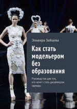 скачать книгу Как стать модельером без образования. Руководство для тех, ктохочет стать дизайнером одежды автора Эльвира Зайцева