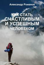 скачать книгу Как стать счастливым и успешным человеком. Двадцать глав, которые изменят вашу жизнь навсегда автора Александр Романов
