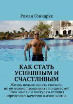 скачать книгу Как стать успешным и счастливым автора Роман Гончарук