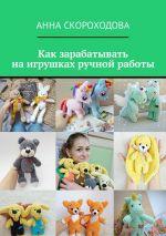 скачать книгу Как зарабатывать наигрушках ручной работы автора Анна Скороходова