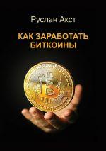 скачать книгу Как заработать биткоины автора Руслан Акст