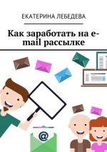 скачать книгу Как заработать на e-mail рассылке автора Екатерина Лебедева