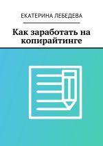скачать книгу Как заработать на копирайтинге автора Екатерина Лебедева