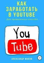 скачать книгу Как заработать в Youtube. Два проверенных способа автора Александр Маков