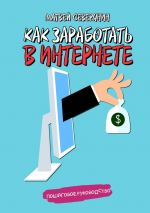 скачать книгу Как заработать вИнтернете автора Матвей Северянин