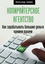 скачать книгу Копирайтерское агентство. Как зарабатывать большие деньги чужими руками автора Александр Гришин