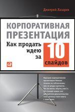 скачать книгу Корпоративная презентация: Как продать идею за 10 слайдов автора Дмитрий Лазарев