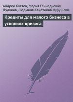 скачать книгу Кредиты для малого бизнеса в условиях кризиса автора Андрей Батяев