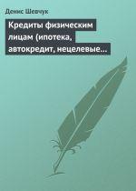 скачать книгу Кредиты физическим лицам (ипотека, автокредит, нецелевые кредиты) автора Денис Шевчук
