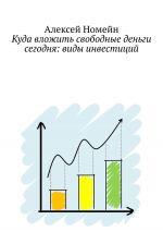 скачать книгу Куда вложить свободные деньги сегодня: виды инвестиций автора Алексей Номейн
