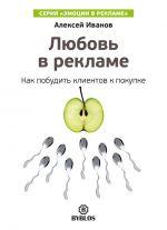 скачать книгу Любовь в рекламе. Как побудить клиентов к покупке автора Алексей Иванов