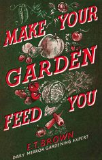 скачать книгу Make Your Garden Feed You автора E. T.