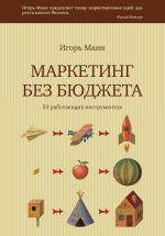 скачать книгу Маркетинг без бюджета. 50 работающих инструментов автора Игорь Манн