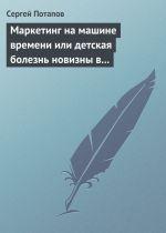 скачать книгу Маркетинг на машине времени или детская болезнь новизны в маркетинге автора Сергей Потапов