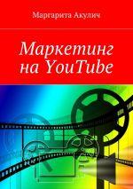 скачать книгу Маркетинг на YouTube автора Маргарита Акулич