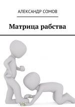 скачать книгу Матрица рабства автора Александр Сомов