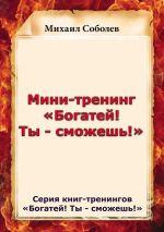 скачать книгу Мини-тренинг «Богатей! Ты – сможешь!» автора Михаил Соболев