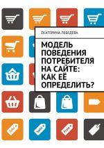 скачать книгу Модель поведения потребителя насайте: как её определить? автора Екатерина Лебедева