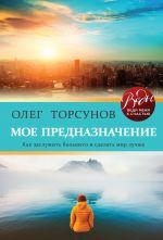 скачать книгу Мое предназначение. Как заслужить большего и сделать этот мир лучше автора Олег Торсунов