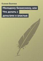 скачать книгу Молодому бизнесмену, или Что делать с деньгами и властью автора Ксения Волгина