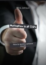 скачать книгу Motivation is at 110%. How to quickly achieve results автора Mick Johnson