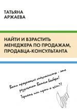 скачать книгу Найти ивзрастить менеджера попродажам, продавца-консультанта автора Татьяна Аржаева