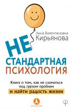 скачать книгу Нестандартная психология. Книга о том, как не сломаться под грузом проблем и найти радость жизни автора Анна Кирьянова