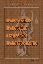 скачать книгу Нравственное правосудие и судейское правотворчество автора Владимир Ярославцев