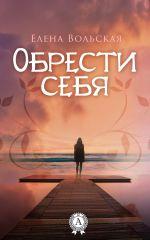 скачать книгу Обрести себя автора Елена Вольская